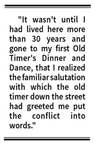 """It wasn't until I had lived here more than 30 years and gone to my first Old Timer's Dinner and Dance, that I realized the familiar salutation with which the old timer down the street had greeted me put the conflict into words."""